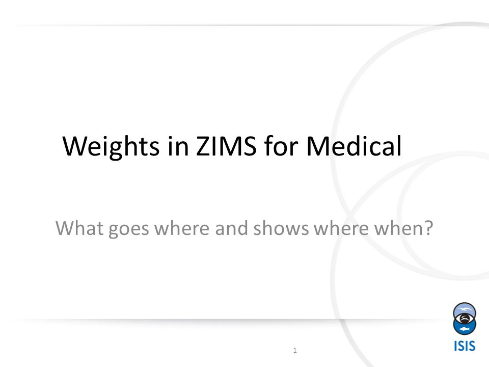 Weights in ZIMS for Medical What goes where and shows where when? 1