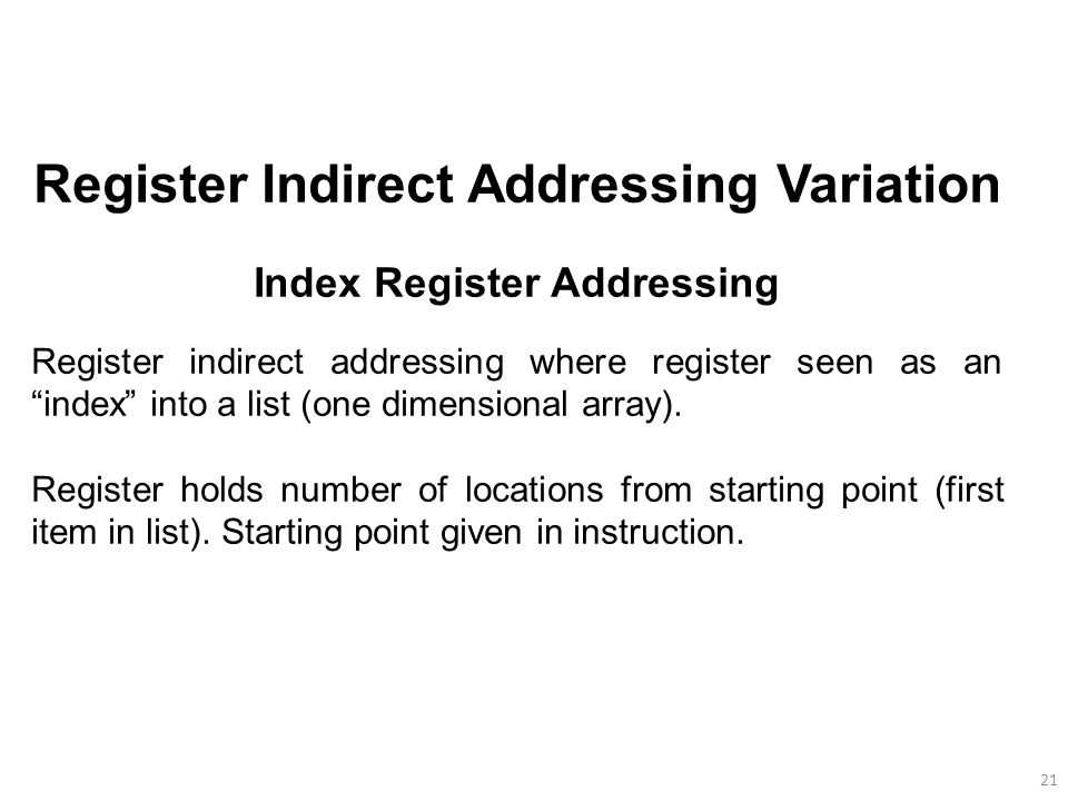 21 Register Indirect Addressing Variation Index Register Addressing Register indirect addressing where register seen as an index into a list (one dimensional array).