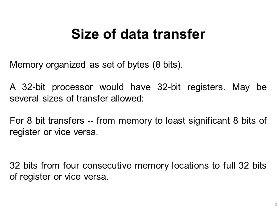 3 Size of data transfer Memory organized as set of bytes (8 bits).