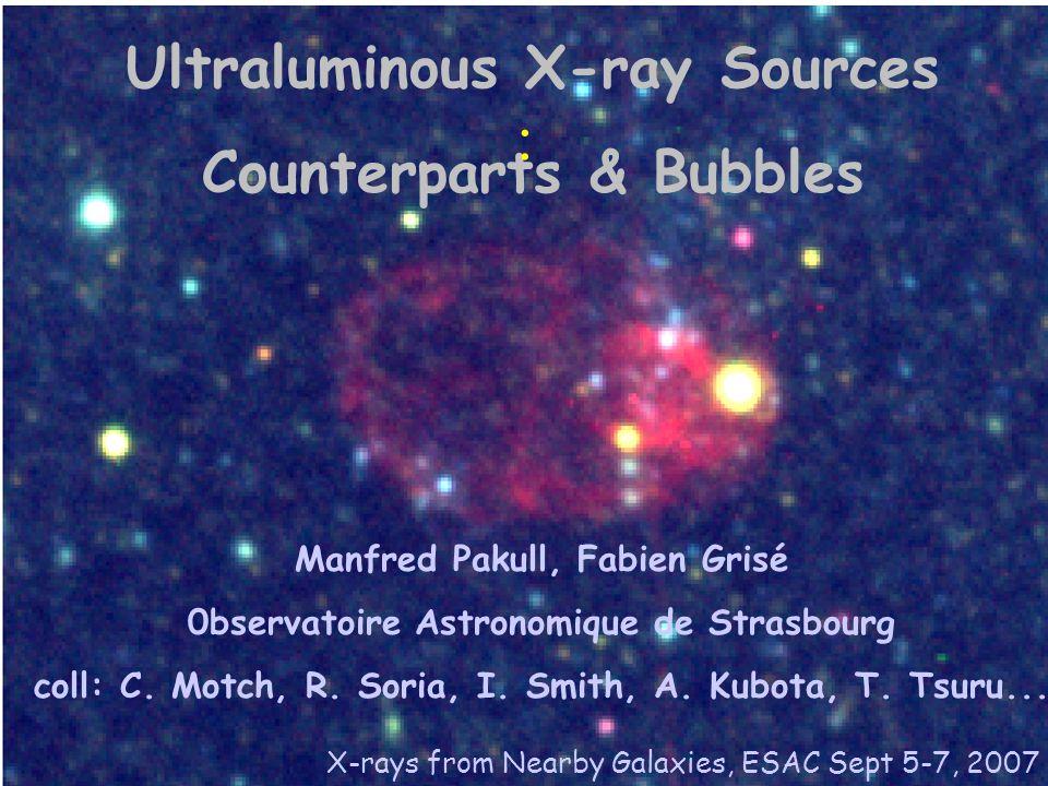 Ultraluminous X-ray Sources Counterparts & Bubbles Manfred Pakull, Fabien Grisé 0bservatoire Astronomique de Strasbourg coll: C. Motch, R. Soria, I. S