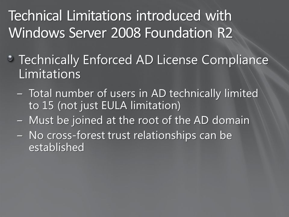 Technical Limitations introduced with Windows Server 2008 Foundation R2 Technically Enforced AD License Compliance Limitations ‒Total number of users in AD technically limited to 15 (not just EULA limitation) ‒Must be joined at the root of the AD domain ‒No cross-forest trust relationships can be established