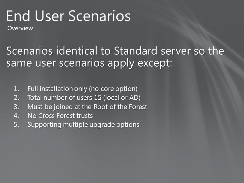 Scenarios identical to Standard server so the same user scenarios apply except: 1.Full installation only (no core option) 2.Total number of users 15 (local or AD) 3.Must be joined at the Root of the Forest 4.No Cross Forest trusts 5.Supporting multiple upgrade options End User Scenarios Overview