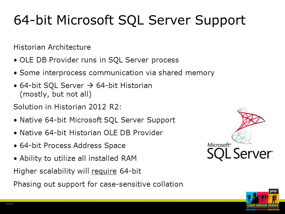 Slide 41 64-bit Microsoft SQL Server Support Historian Architecture OLE DB Provider runs in SQL Server process Some interprocess communication via shared memory 64-bit SQL Server  64-bit Historian (mostly, but not all) Solution in Historian 2012 R2: Native 64-bit Microsoft SQL Server Support Native 64-bit Historian OLE DB Provider 64-bit Process Address Space Ability to utilize all installed RAM Higher scalability will require 64-bit Phasing out support for case-sensitive collation