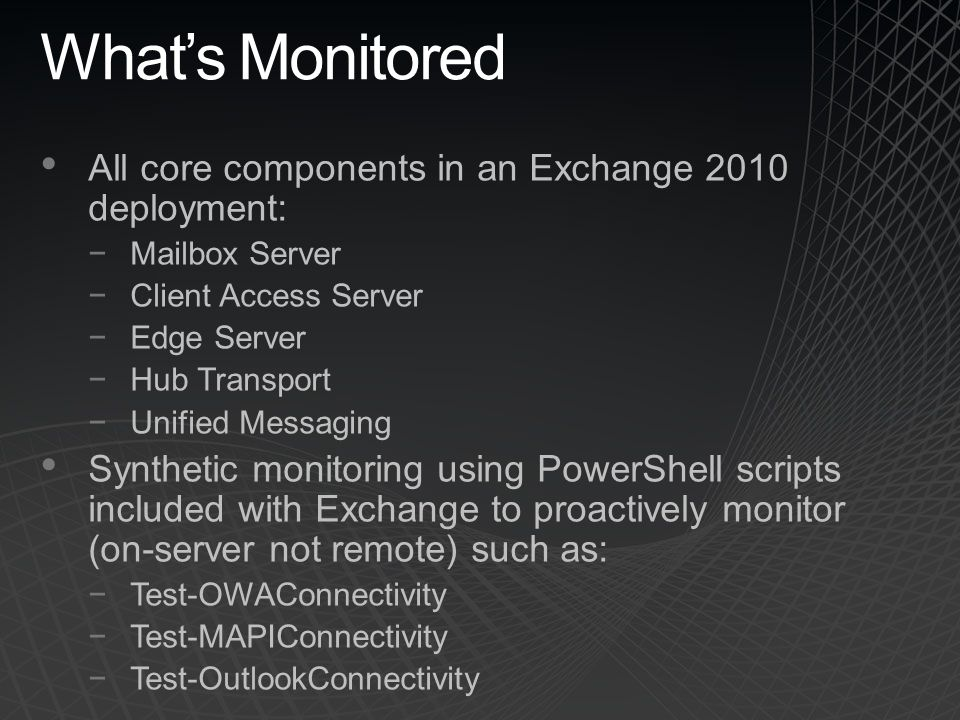 What's Monitored All core components in an Exchange 2010 deployment: −Mailbox Server −Client Access Server −Edge Server −Hub Transport −Unified Messag