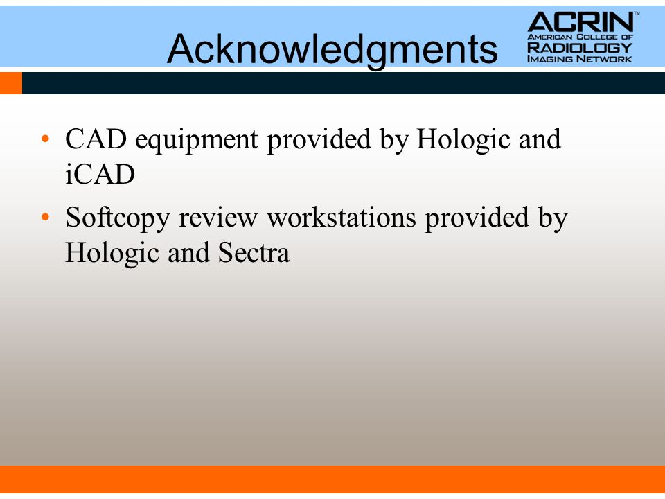 Acknowledgments CAD equipment provided by Hologic and iCAD Softcopy review workstations provided by Hologic and Sectra