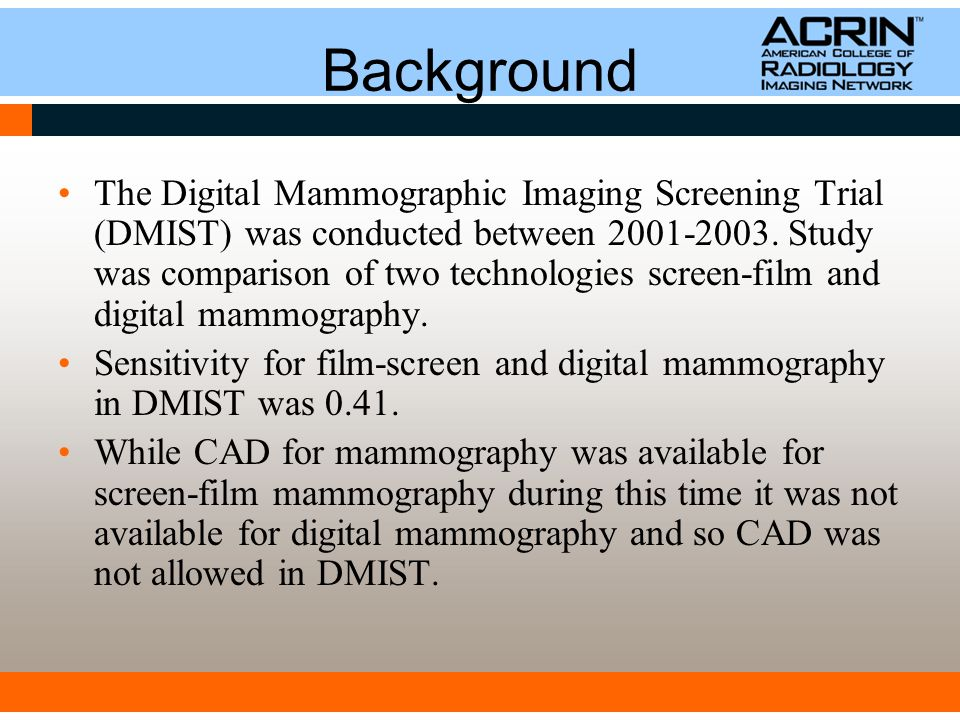 Background The Digital Mammographic Imaging Screening Trial (DMIST) was conducted between 2001-2003.