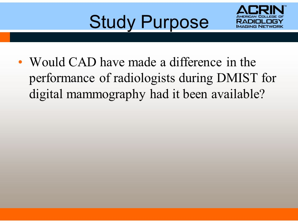 Study Purpose Would CAD have made a difference in the performance of radiologists during DMIST for digital mammography had it been available?