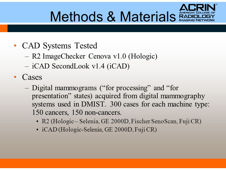 Methods & Materials CAD Systems Tested –R2 ImageChecker Cenova v1.0 (Hologic) –iCAD SecondLook v1.4 (iCAD) Cases –Digital mammograms ( for processing and for presentation states) acquired from digital mammography systems used in DMIST.