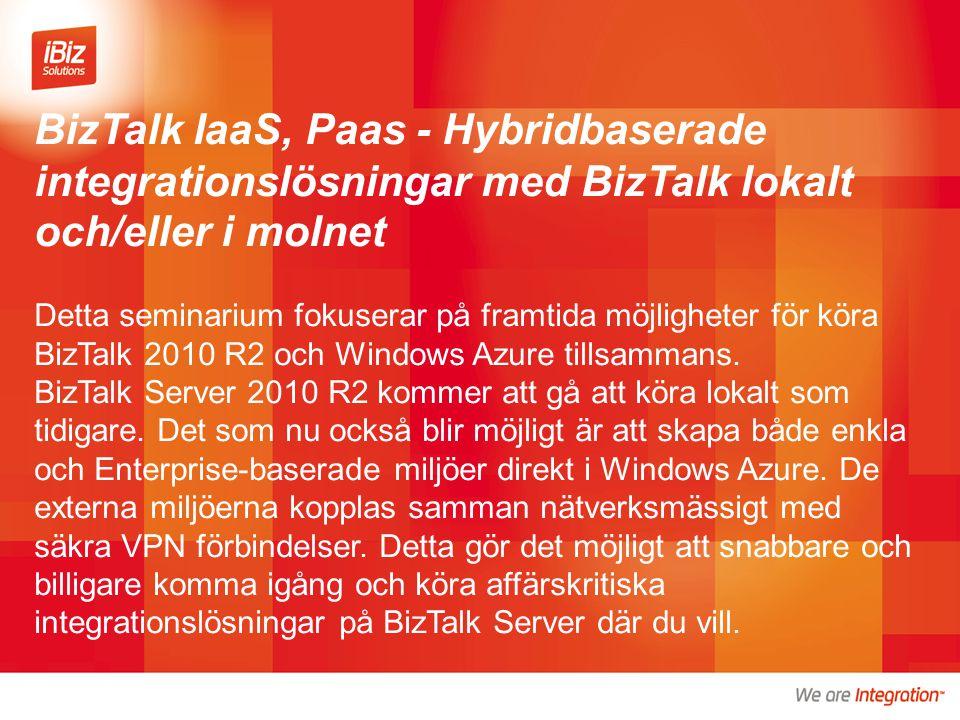 BizTalk IaaS, Paas - Hybridbaserade integrationslösningar med BizTalk lokalt och/eller i molnet Detta seminarium fokuserar på framtida möjligheter för köra BizTalk 2010 R2 och Windows Azure tillsammans.