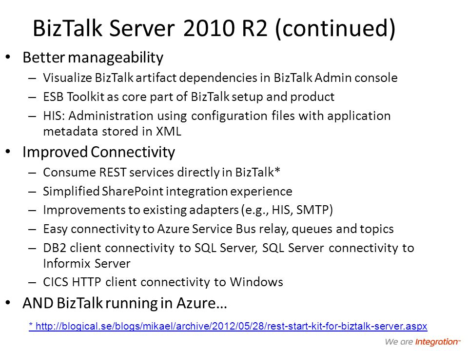 BizTalk Server 2010 R2 (continued) Better manageability – Visualize BizTalk artifact dependencies in BizTalk Admin console – ESB Toolkit as core part of BizTalk setup and product – HIS: Administration using configuration files with application metadata stored in XML Improved Connectivity – Consume REST services directly in BizTalk* – Simplified SharePoint integration experience – Improvements to existing adapters (e.g., HIS, SMTP) – Easy connectivity to Azure Service Bus relay, queues and topics – DB2 client connectivity to SQL Server, SQL Server connectivity to Informix Server – CICS HTTP client connectivity to Windows AND BizTalk running in Azure… * http://blogical.se/blogs/mikael/archive/2012/05/28/rest-start-kit-for-biztalk-server.aspx