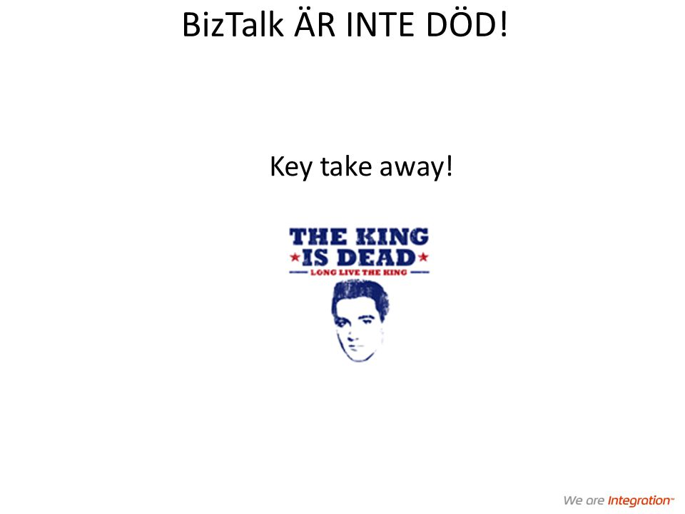 BizTalk ÄR INTE DÖD! Key take away!