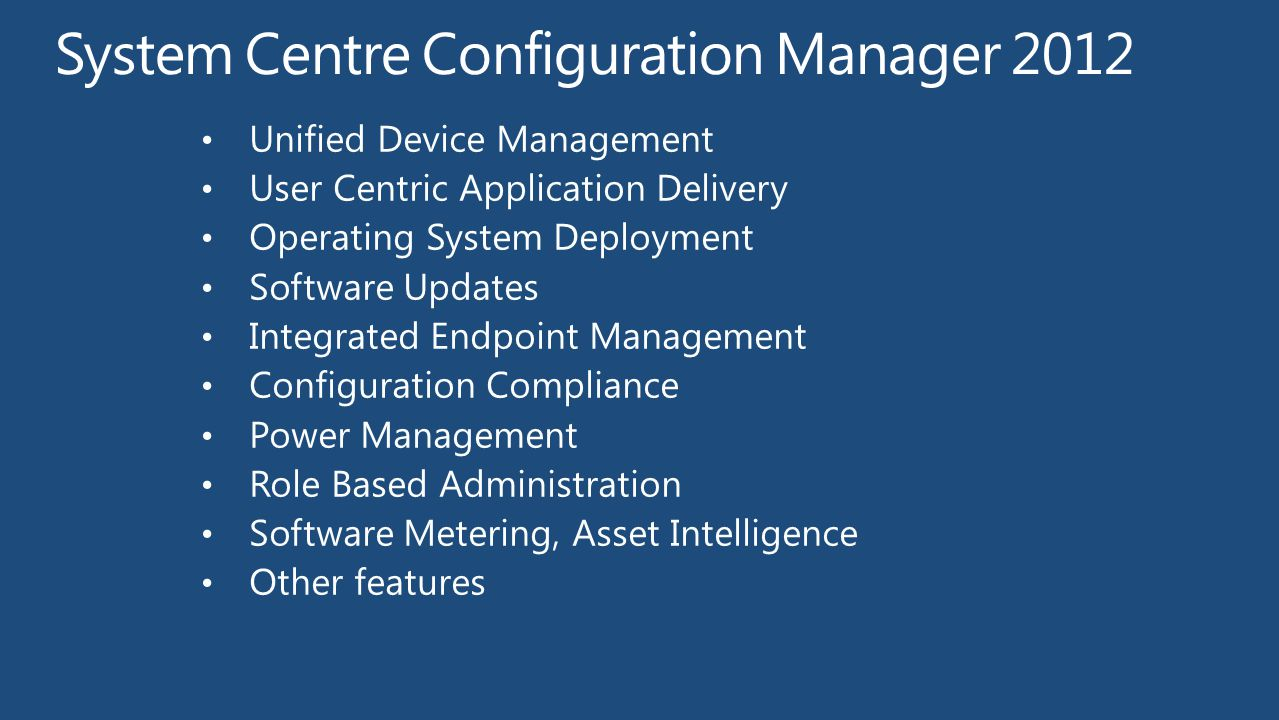 2003 2012 2011 2007 1999 SMS 2.0 1994 SMS 1.0 Evolution of Microsoft Client Management Client Management Infancy (NT Domain) Groups Model Comprehensive Management Laptops, Servers, Enterprise Scale Consumerization of IT Management from the Cloud