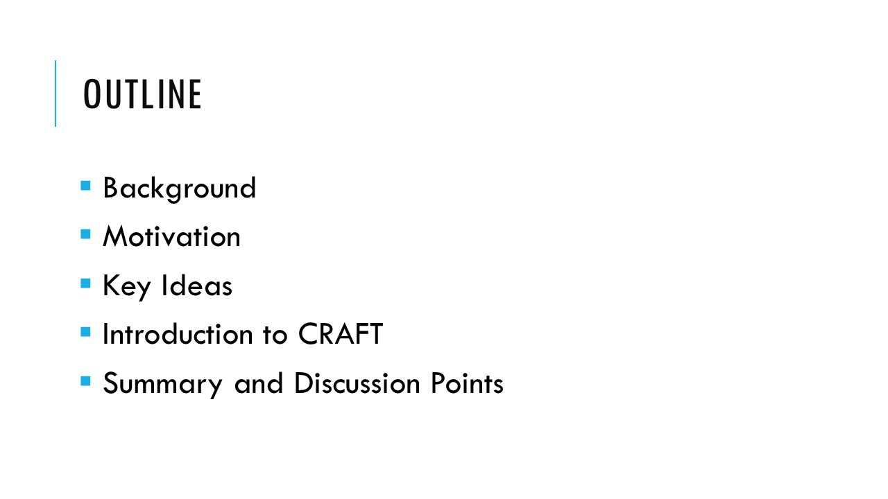 OUTLINE  Background  Motivation  Key Ideas  Introduction to CRAFT  Summary and Discussion Points