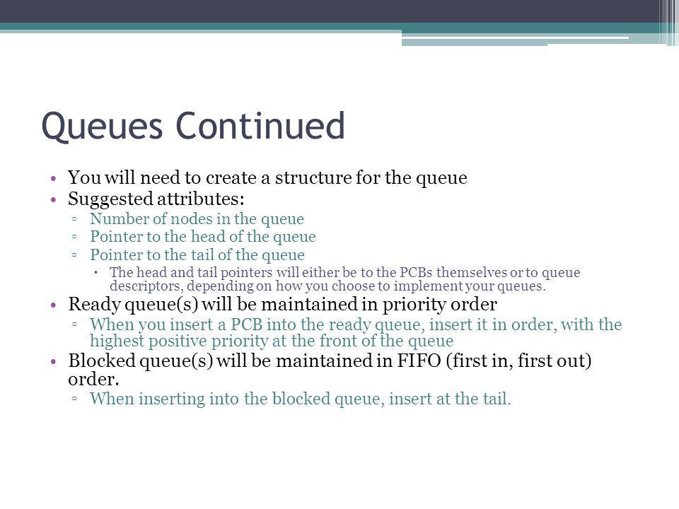 Queues Continued You will need to create a structure for the queue Suggested attributes: ▫Number of nodes in the queue ▫Pointer to the head of the queue ▫Pointer to the tail of the queue  The head and tail pointers will either be to the PCBs themselves or to queue descriptors, depending on how you choose to implement your queues.