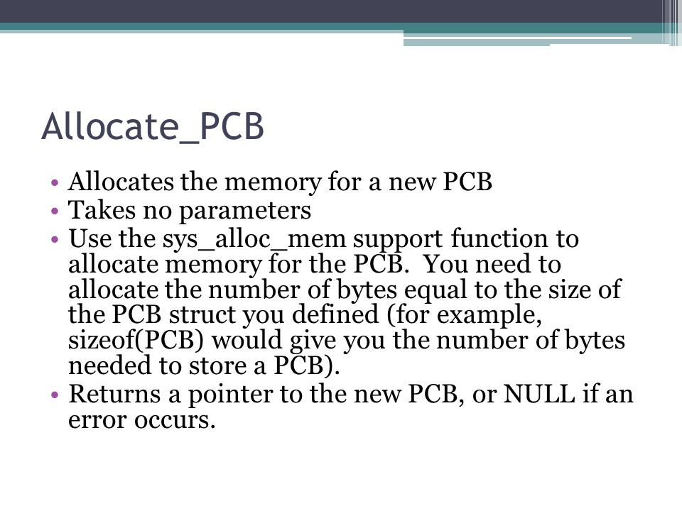 Allocate_PCB Allocates the memory for a new PCB Takes no parameters Use the sys_alloc_mem support function to allocate memory for the PCB.