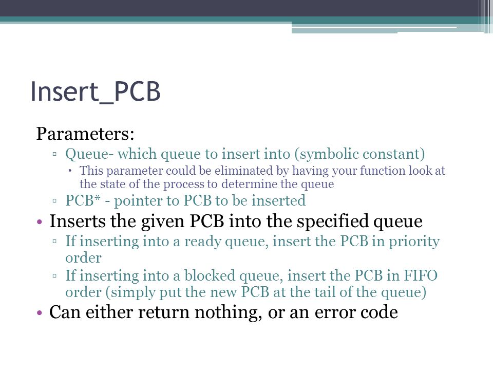 Insert_PCB Parameters: ▫Queue- which queue to insert into (symbolic constant)  This parameter could be eliminated by having your function look at the state of the process to determine the queue ▫PCB* - pointer to PCB to be inserted Inserts the given PCB into the specified queue ▫If inserting into a ready queue, insert the PCB in priority order ▫If inserting into a blocked queue, insert the PCB in FIFO order (simply put the new PCB at the tail of the queue) Can either return nothing, or an error code