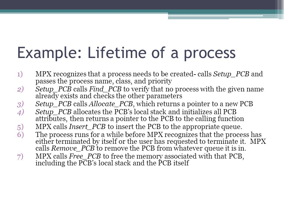 Example: Lifetime of a process 1)MPX recognizes that a process needs to be created- calls Setup_PCB and passes the process name, class, and priority 2)Setup_PCB calls Find_PCB to verify that no process with the given name already exists and checks the other parameters 3)Setup_PCB calls Allocate_PCB, which returns a pointer to a new PCB 4)Setup_PCB allocates the PCB's local stack and initializes all PCB attributes, then returns a pointer to the PCB to the calling function 5)MPX calls Insert_PCB to insert the PCB to the appropriate queue.