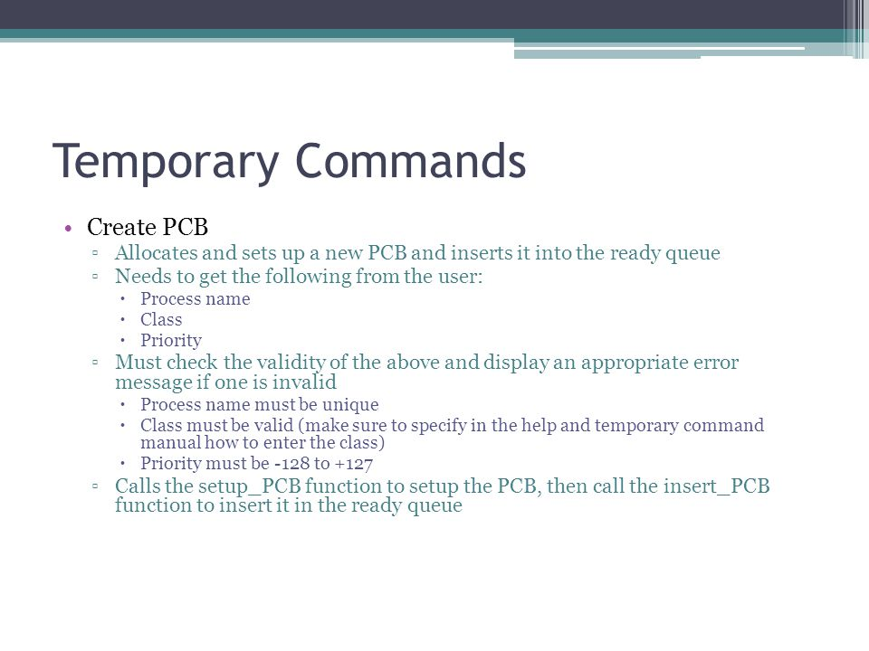 Temporary Commands Create PCB ▫Allocates and sets up a new PCB and inserts it into the ready queue ▫Needs to get the following from the user:  Process name  Class  Priority ▫Must check the validity of the above and display an appropriate error message if one is invalid  Process name must be unique  Class must be valid (make sure to specify in the help and temporary command manual how to enter the class)  Priority must be -128 to +127 ▫Calls the setup_PCB function to setup the PCB, then call the insert_PCB function to insert it in the ready queue