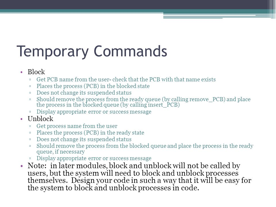 Temporary Commands Block ▫Get PCB name from the user- check that the PCB with that name exists ▫Places the process (PCB) in the blocked state ▫Does not change its suspended status ▫Should remove the process from the ready queue (by calling remove_PCB) and place the process in the blocked queue (by calling insert_PCB) ▫Display appropriate error or success message Unblock ▫Get process name from the user ▫Places the process (PCB) in the ready state ▫Does not change its suspended status ▫Should remove the process from the blocked queue and place the process in the ready queue, if necessary ▫Display appropriate error or success message Note: in later modules, block and unblock will not be called by users, but the system will need to block and unblock processes themselves.