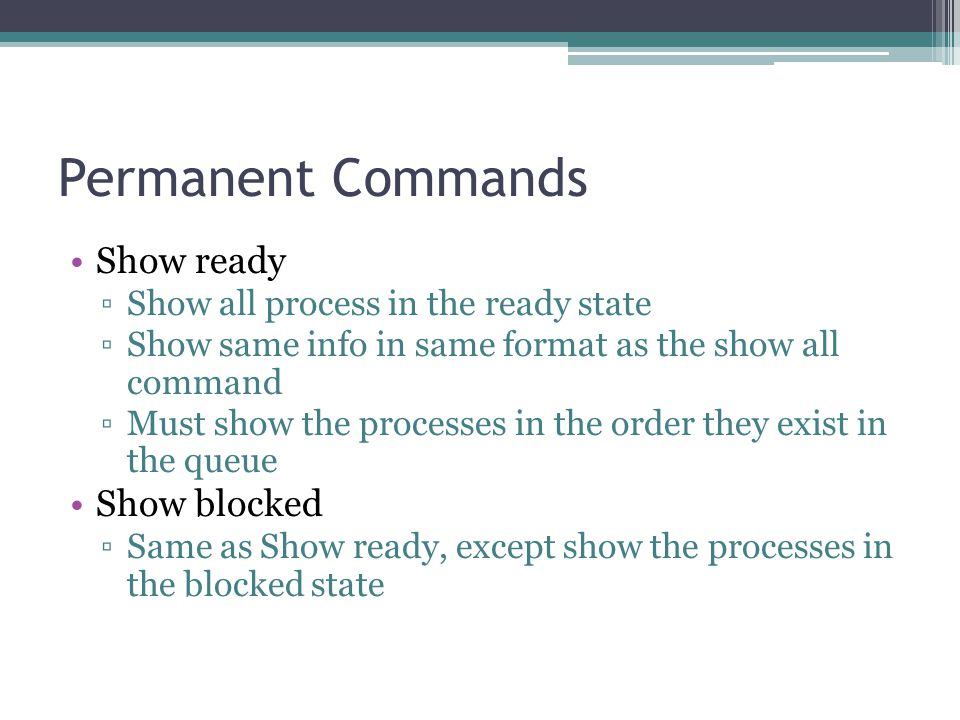 Permanent Commands Show ready ▫Show all process in the ready state ▫Show same info in same format as the show all command ▫Must show the processes in the order they exist in the queue Show blocked ▫Same as Show ready, except show the processes in the blocked state