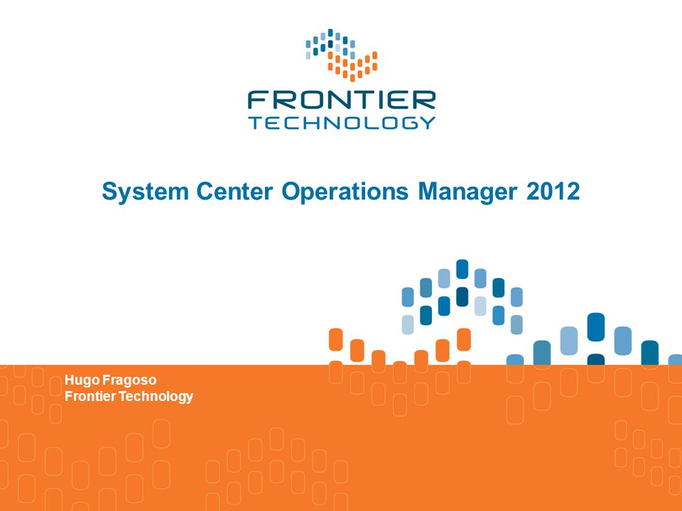 System Center Operations Manager 2012 Hugo Fragoso Frontier Technology