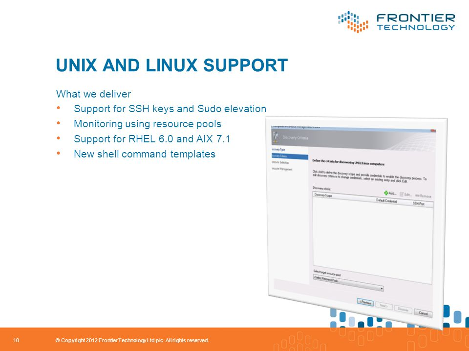 UNIX AND LINUX SUPPORT What we deliver Support for SSH keys and Sudo elevation Monitoring using resource pools Support for RHEL 6.0 and AIX 7.1 New shell command templates 10 © Copyright 2012 Frontier Technology Ltd plc.