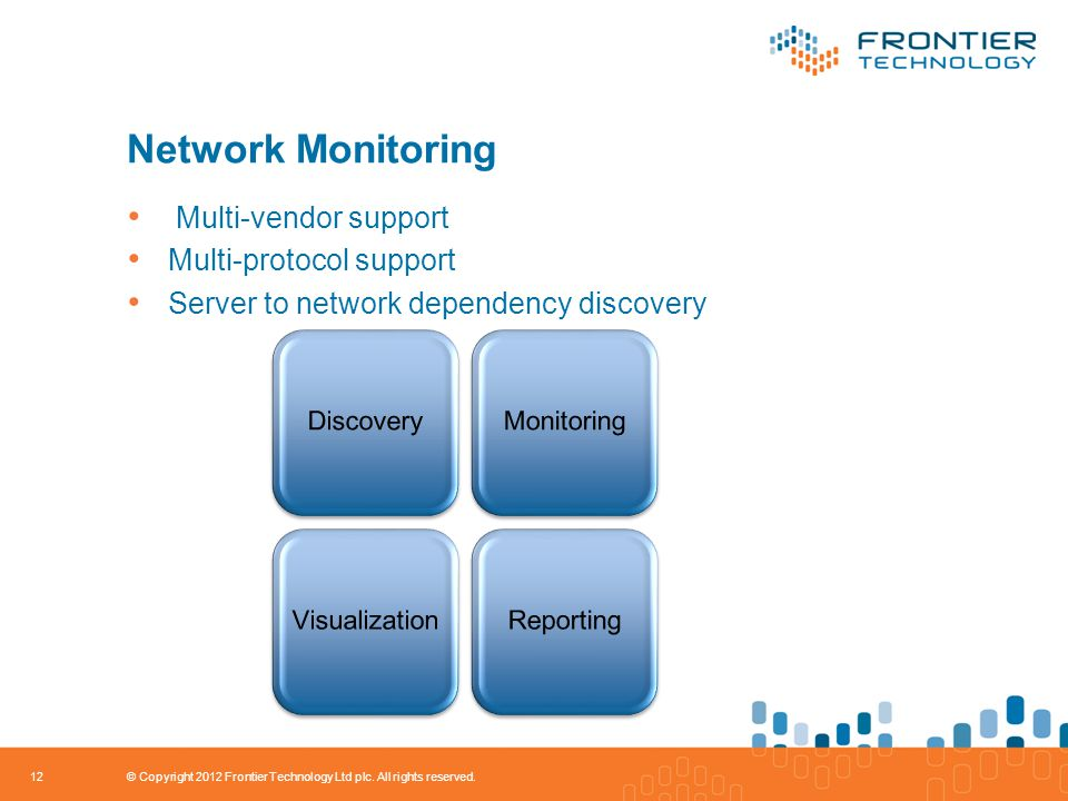 Network Monitoring Multi-vendor support Multi-protocol support Server to network dependency discovery 12 © Copyright 2012 Frontier Technology Ltd plc.