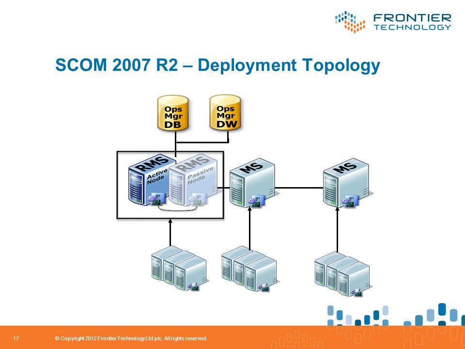 SCOM 2007 R2 – Deployment Topology 17 © Copyright 2012 Frontier Technology Ltd plc.