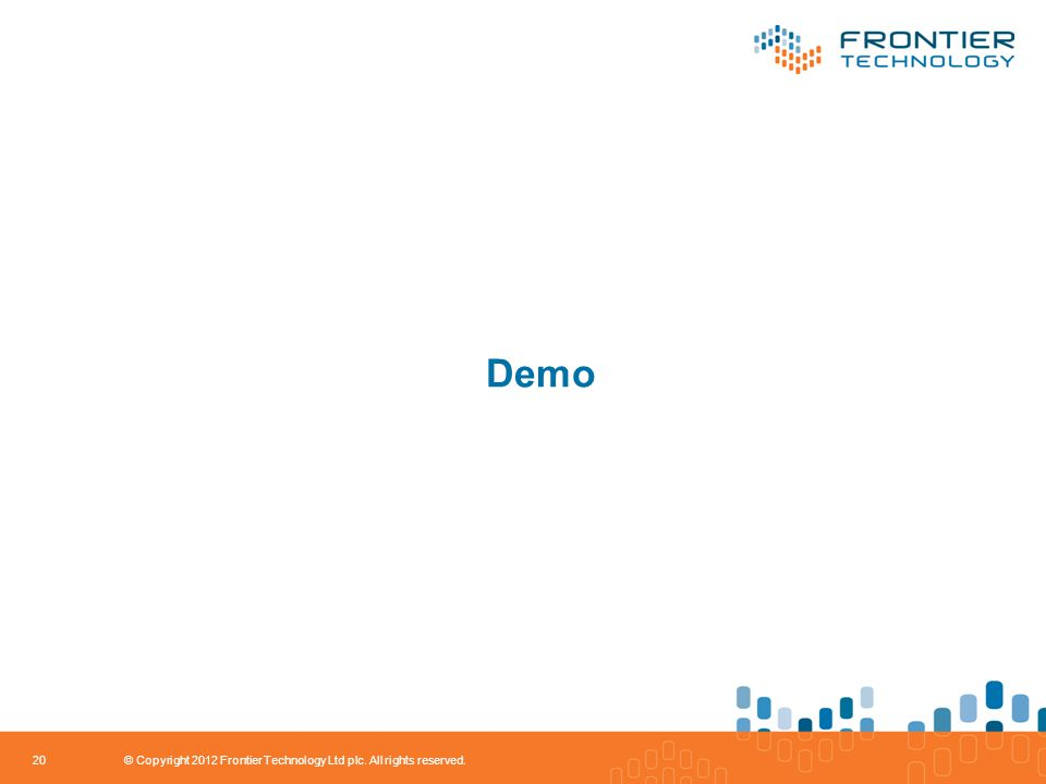 Demo 20 © Copyright 2012 Frontier Technology Ltd plc. All rights reserved.