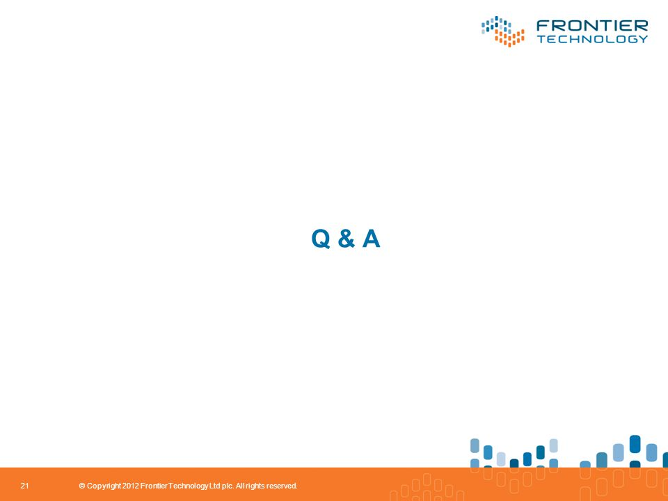 Q & A 21 © Copyright 2012 Frontier Technology Ltd plc. All rights reserved.
