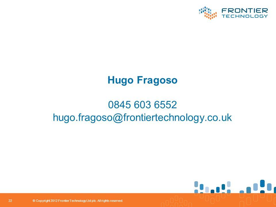 Hugo Fragoso 0845 603 6552 hugo.fragoso@frontiertechnology.co.uk 22 © Copyright 2012 Frontier Technology Ltd plc.