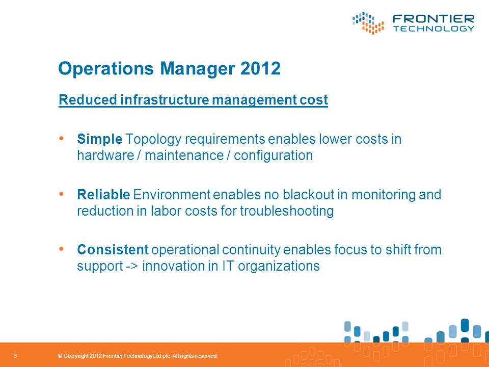 Operations Manager 2012 Reduced infrastructure management cost Simple Topology requirements enables lower costs in hardware / maintenance / configuration Reliable Environment enables no blackout in monitoring and reduction in labor costs for troubleshooting Consistent operational continuity enables focus to shift from support -> innovation in IT organizations 3 © Copyright 2012 Frontier Technology Ltd plc.