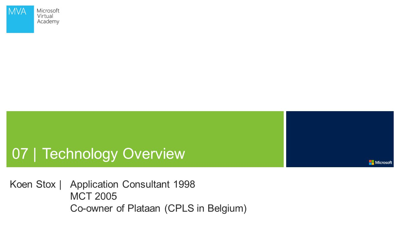 07 | Technology Overview Koen Stox | Application Consultant 1998 MCT 2005 Co-owner of Plataan (CPLS in Belgium)