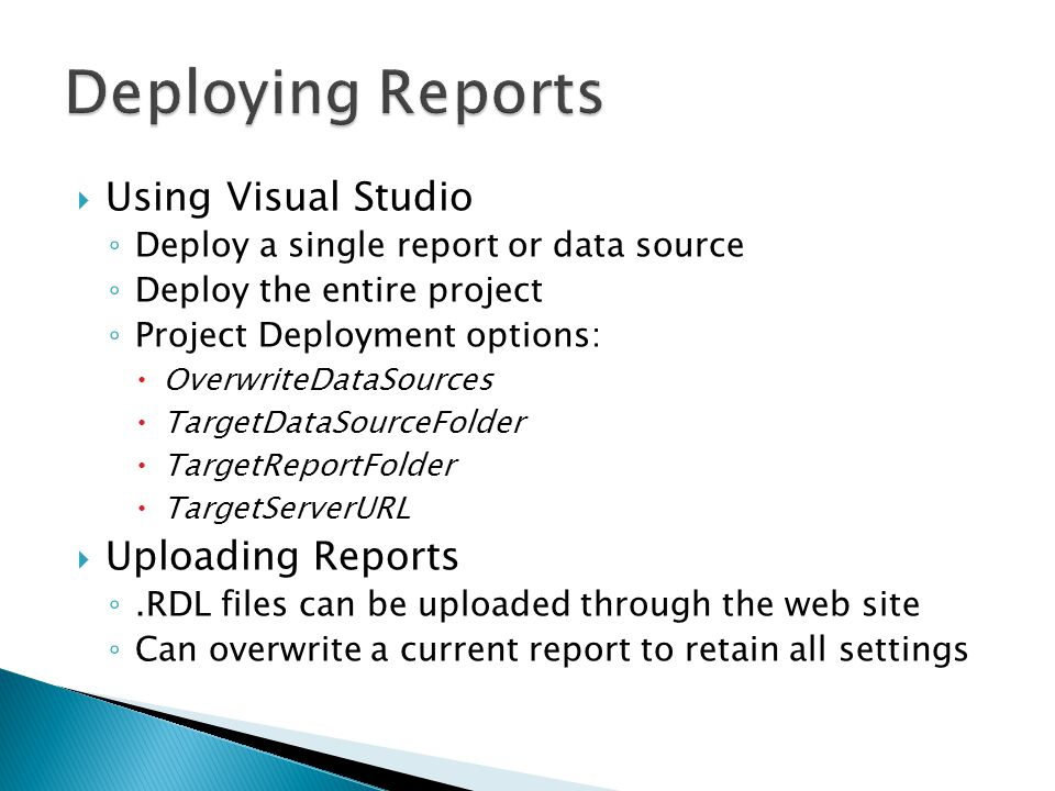  Using Visual Studio ◦ Deploy a single report or data source ◦ Deploy the entire project ◦ Project Deployment options:  OverwriteDataSources  TargetDataSourceFolder  TargetReportFolder  TargetServerURL  Uploading Reports ◦.RDL files can be uploaded through the web site ◦ Can overwrite a current report to retain all settings