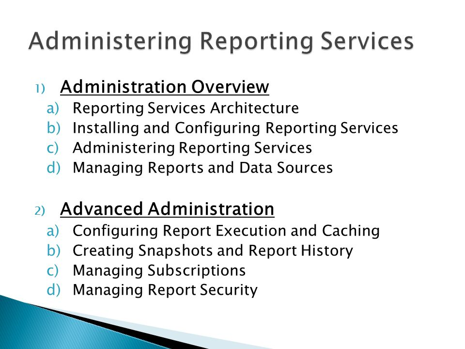 1) Administration Overview a)Reporting Services Architecture b)Installing and Configuring Reporting Services c)Administering Reporting Services d)Managing Reports and Data Sources 2) Advanced Administration a)Configuring Report Execution and Caching b)Creating Snapshots and Report History c)Managing Subscriptions d)Managing Report Security