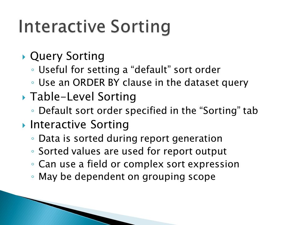  Query Sorting ◦ Useful for setting a default sort order ◦ Use an ORDER BY clause in the dataset query  Table-Level Sorting ◦ Default sort order specified in the Sorting tab  Interactive Sorting ◦ Data is sorted during report generation ◦ Sorted values are used for report output ◦ Can use a field or complex sort expression ◦ May be dependent on grouping scope