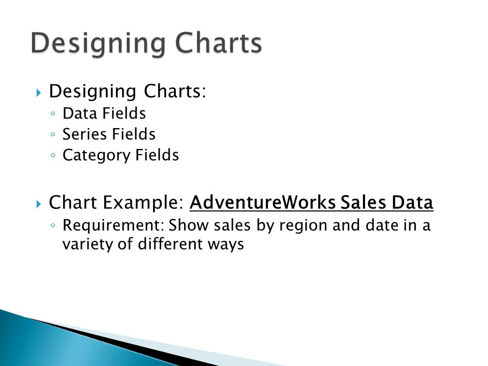 Designing Charts: ◦ Data Fields ◦ Series Fields ◦ Category Fields  Chart Example: AdventureWorks Sales Data ◦ Requirement: Show sales by region and date in a variety of different ways