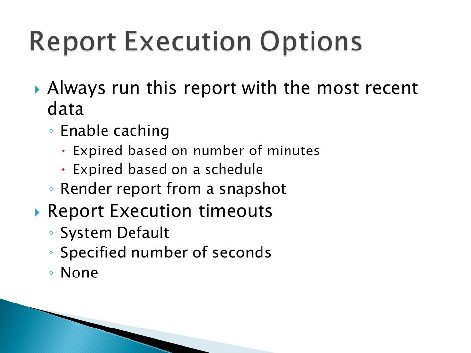  Always run this report with the most recent data ◦ Enable caching  Expired based on number of minutes  Expired based on a schedule ◦ Render report from a snapshot  Report Execution timeouts ◦ System Default ◦ Specified number of seconds ◦ None