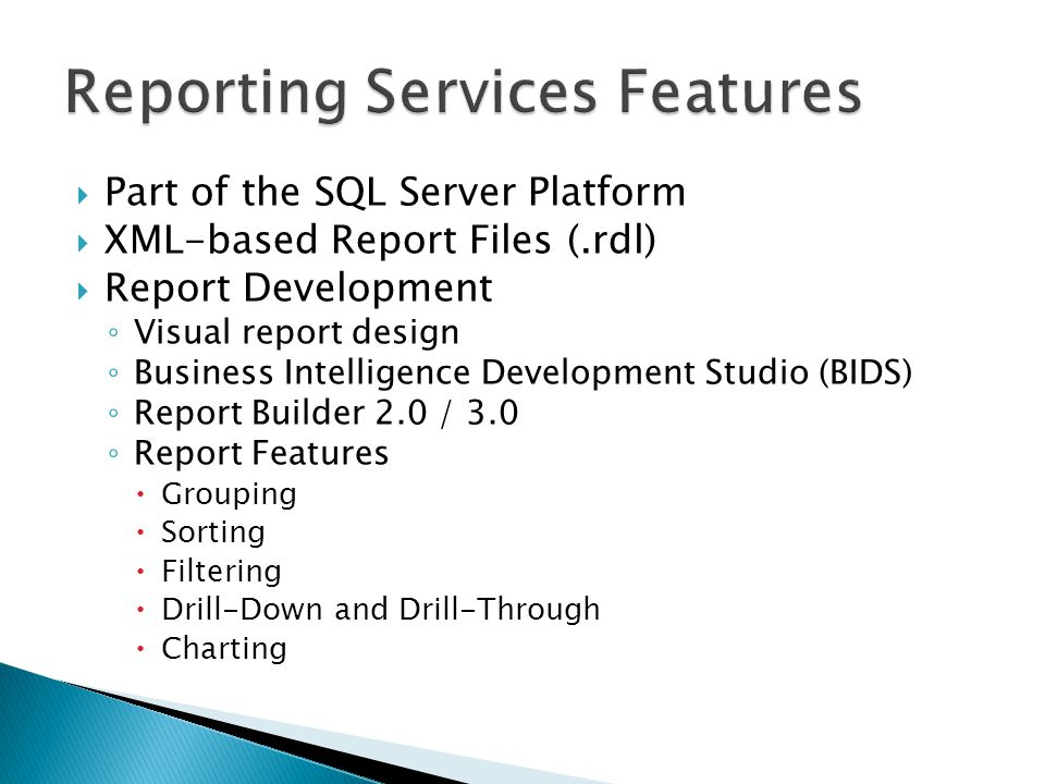  Part of the SQL Server Platform  XML-based Report Files (.rdl)  Report Development ◦ Visual report design ◦ Business Intelligence Development Studio (BIDS) ◦ Report Builder 2.0 / 3.0 ◦ Report Features  Grouping  Sorting  Filtering  Drill-Down and Drill-Through  Charting