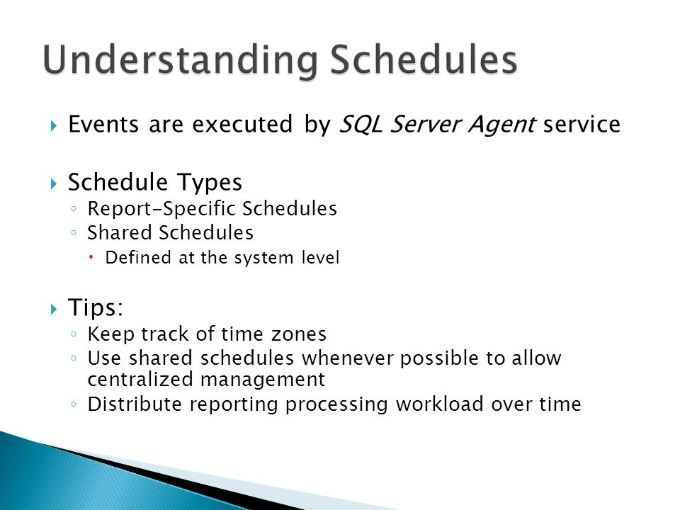  Events are executed by SQL Server Agent service  Schedule Types ◦ Report-Specific Schedules ◦ Shared Schedules  Defined at the system level  Tips: ◦ Keep track of time zones ◦ Use shared schedules whenever possible to allow centralized management ◦ Distribute reporting processing workload over time
