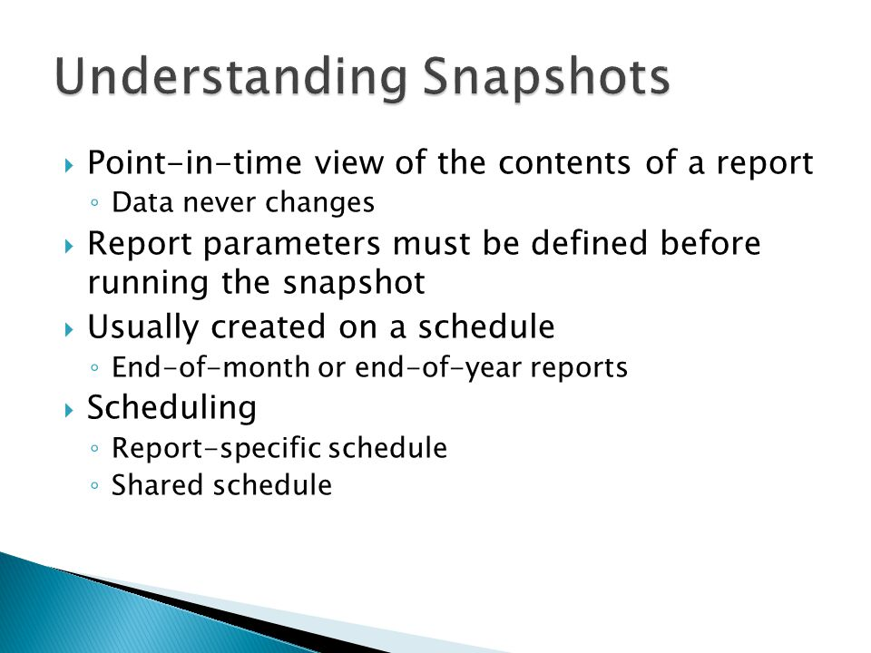  Point-in-time view of the contents of a report ◦ Data never changes  Report parameters must be defined before running the snapshot  Usually created on a schedule ◦ End-of-month or end-of-year reports  Scheduling ◦ Report-specific schedule ◦ Shared schedule
