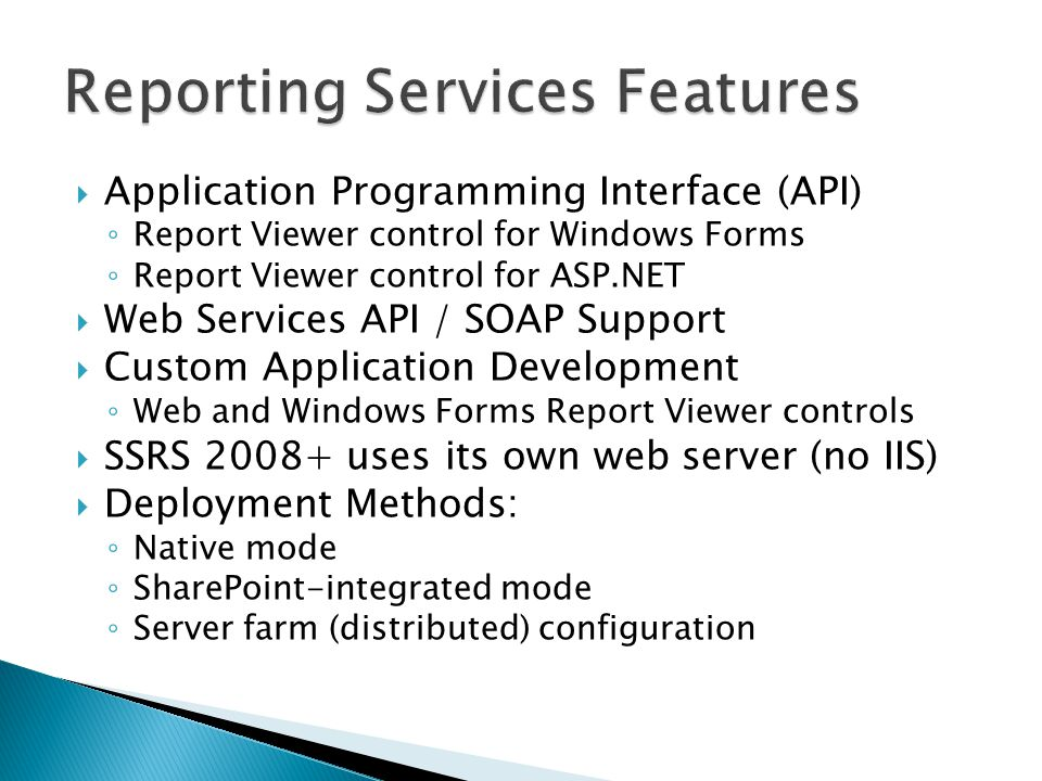  Application Programming Interface (API) ◦ Report Viewer control for Windows Forms ◦ Report Viewer control for ASP.NET  Web Services API / SOAP Support  Custom Application Development ◦ Web and Windows Forms Report Viewer controls  SSRS 2008+ uses its own web server (no IIS)  Deployment Methods: ◦ Native mode ◦ SharePoint-integrated mode ◦ Server farm (distributed) configuration
