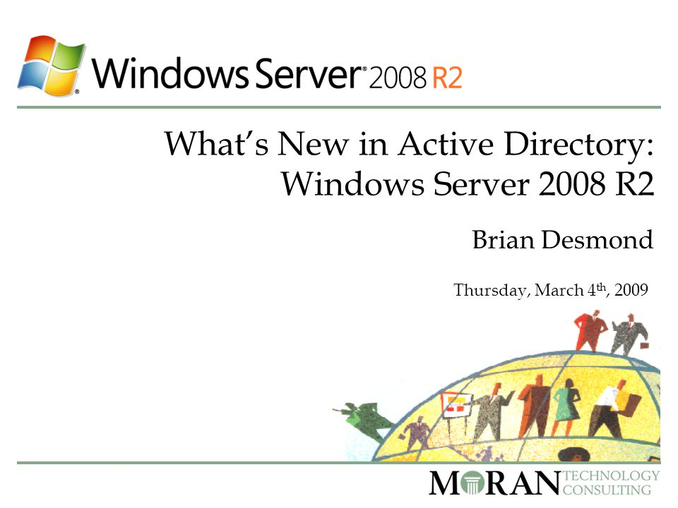 What's New in Active Directory: Windows Server 2008 R2 Brian Desmond Thursday, March 4 th, 2009