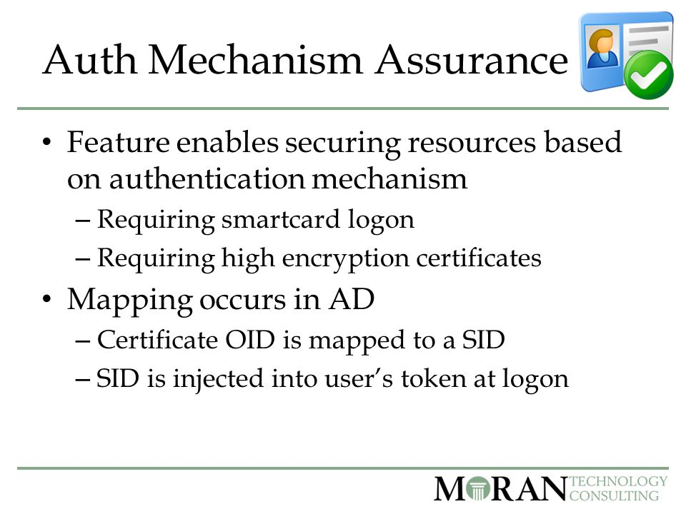 Auth Mechanism Assurance Feature enables securing resources based on authentication mechanism – Requiring smartcard logon – Requiring high encryption certificates Mapping occurs in AD – Certificate OID is mapped to a SID – SID is injected into user's token at logon
