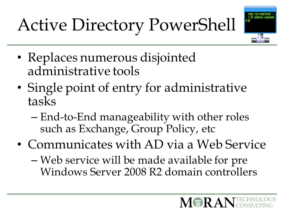 Active Directory PowerShell Replaces numerous disjointed administrative tools Single point of entry for administrative tasks – End-to-End manageability with other roles such as Exchange, Group Policy, etc Communicates with AD via a Web Service – Web service will be made available for pre Windows Server 2008 R2 domain controllers