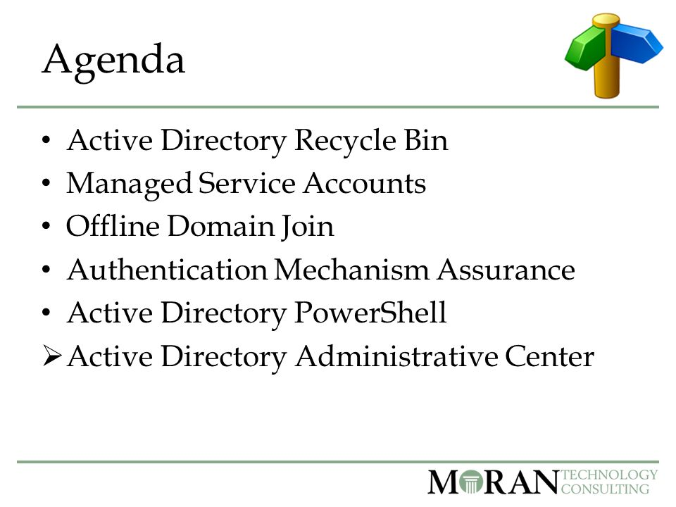 Agenda Active Directory Recycle Bin Managed Service Accounts Offline Domain Join Authentication Mechanism Assurance Active Directory PowerShell  Active Directory Administrative Center