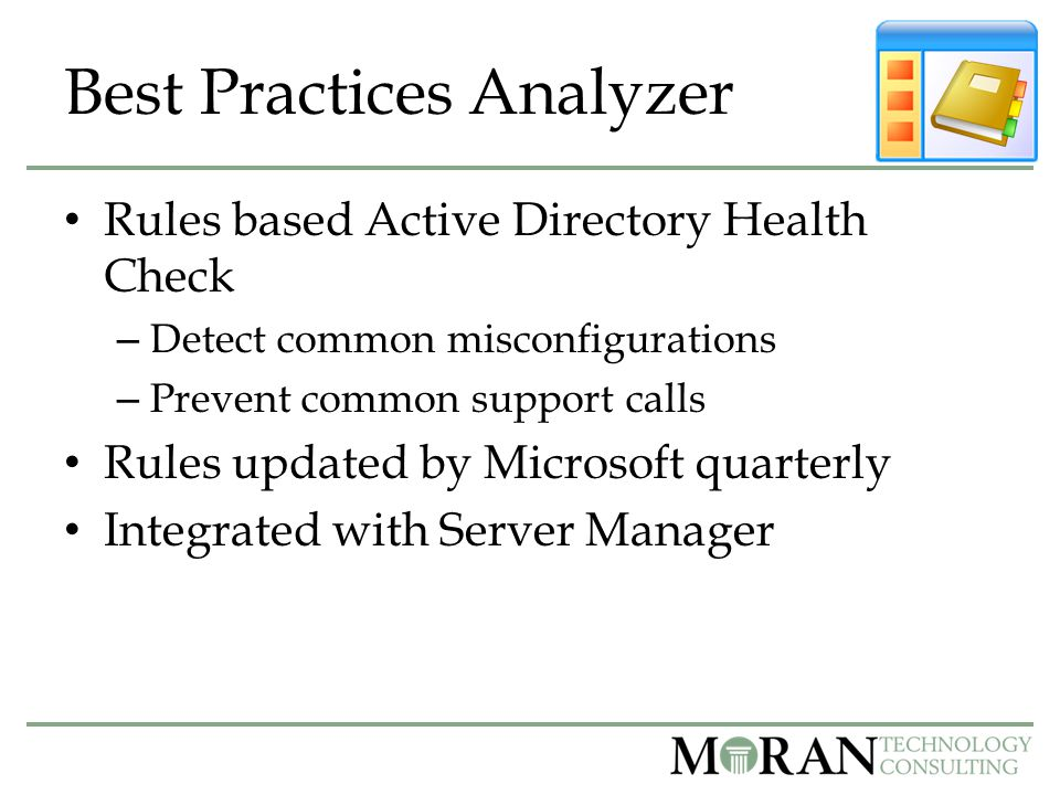Best Practices Analyzer Rules based Active Directory Health Check – Detect common misconfigurations – Prevent common support calls Rules updated by Microsoft quarterly Integrated with Server Manager