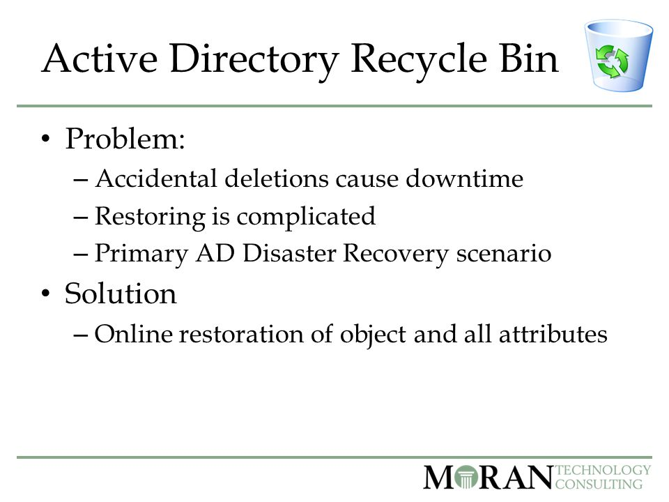 Active Directory Recycle Bin Problem: – Accidental deletions cause downtime – Restoring is complicated – Primary AD Disaster Recovery scenario Solution – Online restoration of object and all attributes