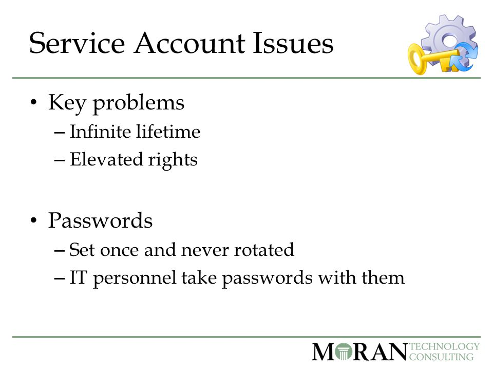 Service Account Issues Key problems – Infinite lifetime – Elevated rights Passwords – Set once and never rotated – IT personnel take passwords with them