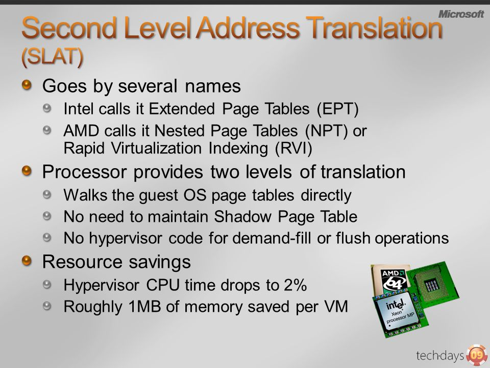 Goes by several names Intel calls it Extended Page Tables (EPT) AMD calls it Nested Page Tables (NPT) or Rapid Virtualization Indexing (RVI) Processor provides two levels of translation Walks the guest OS page tables directly No need to maintain Shadow Page Table No hypervisor code for demand-fill or flush operations Resource savings Hypervisor CPU time drops to 2% Roughly 1MB of memory saved per VM